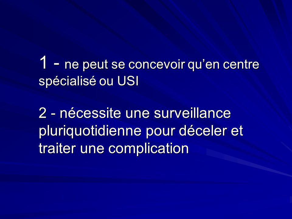 1 - ne peut se concevoir qu'en centre spécialisé ou USI 2 - nécessite une surveillance pluriquotidienne pour déceler et traiter une complication