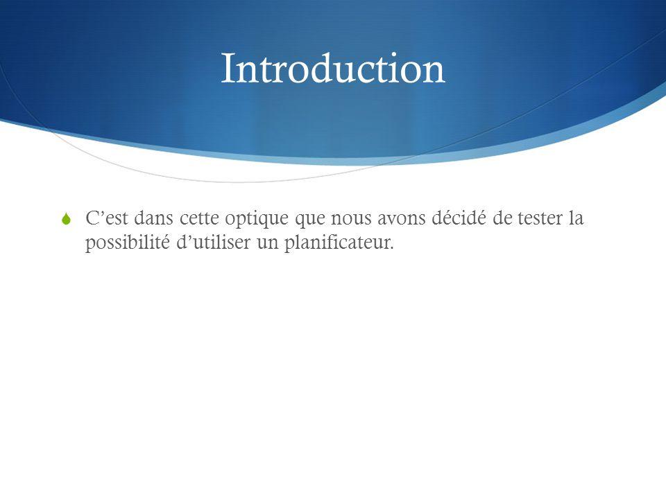 Introduction C'est dans cette optique que nous avons décidé de tester la possibilité d'utiliser un planificateur.