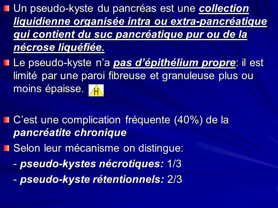 Un pseudo-kyste du pancréas est une collection liquidienne organisée intra ou extra-pancréatique qui contient du suc pancréatique pur ou de la nécrose liquéfiée.