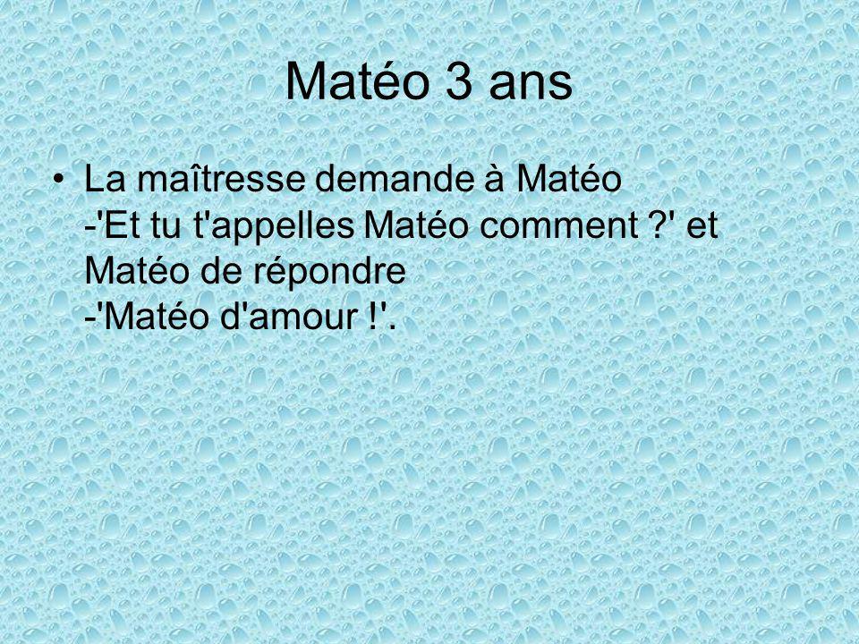 Matéo 3 ans La maîtresse demande à Matéo - Et tu t appelles Matéo comment et Matéo de répondre - Matéo d amour ! .