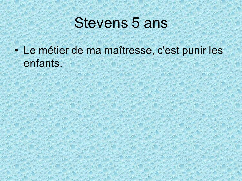 Stevens 5 ans Le métier de ma maîtresse, c est punir les enfants.