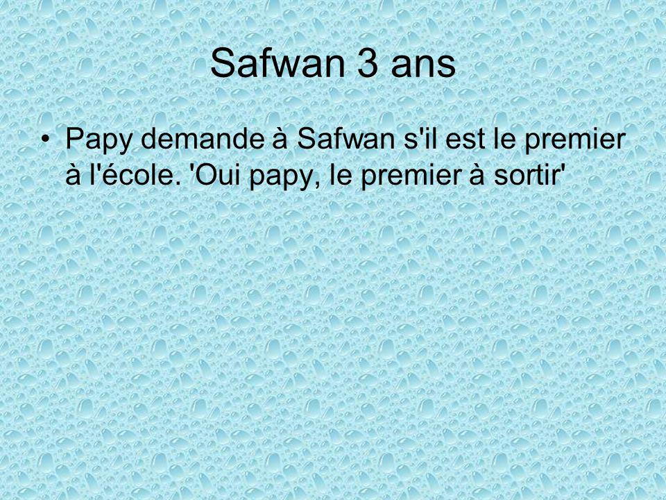 Safwan 3 ans Papy demande à Safwan s il est le premier à l école. Oui papy, le premier à sortir