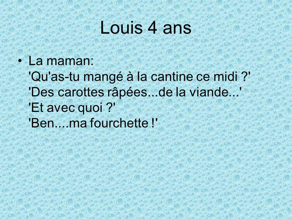 Louis 4 ans La maman: Qu as-tu mangé à la cantine ce midi Des carottes râpées...de la viande... Et avec quoi Ben....ma fourchette !