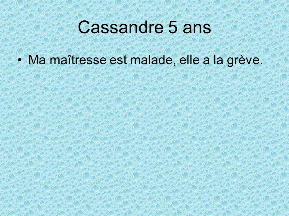 Cassandre 5 ans Ma maîtresse est malade, elle a la grève.