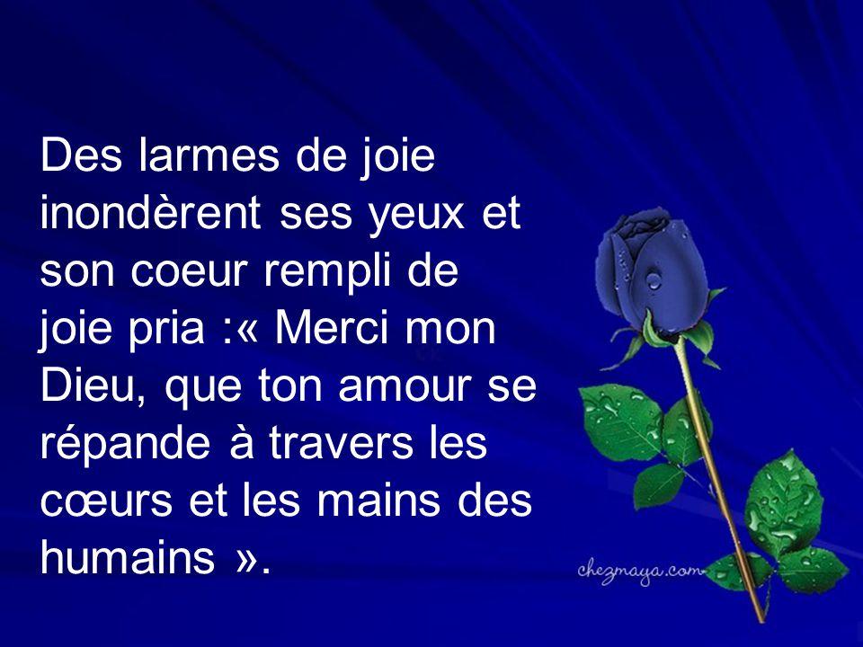 Des larmes de joie inondèrent ses yeux et son coeur rempli de joie pria :« Merci mon Dieu, que ton amour se répande à travers les cœurs et les mains des humains ».