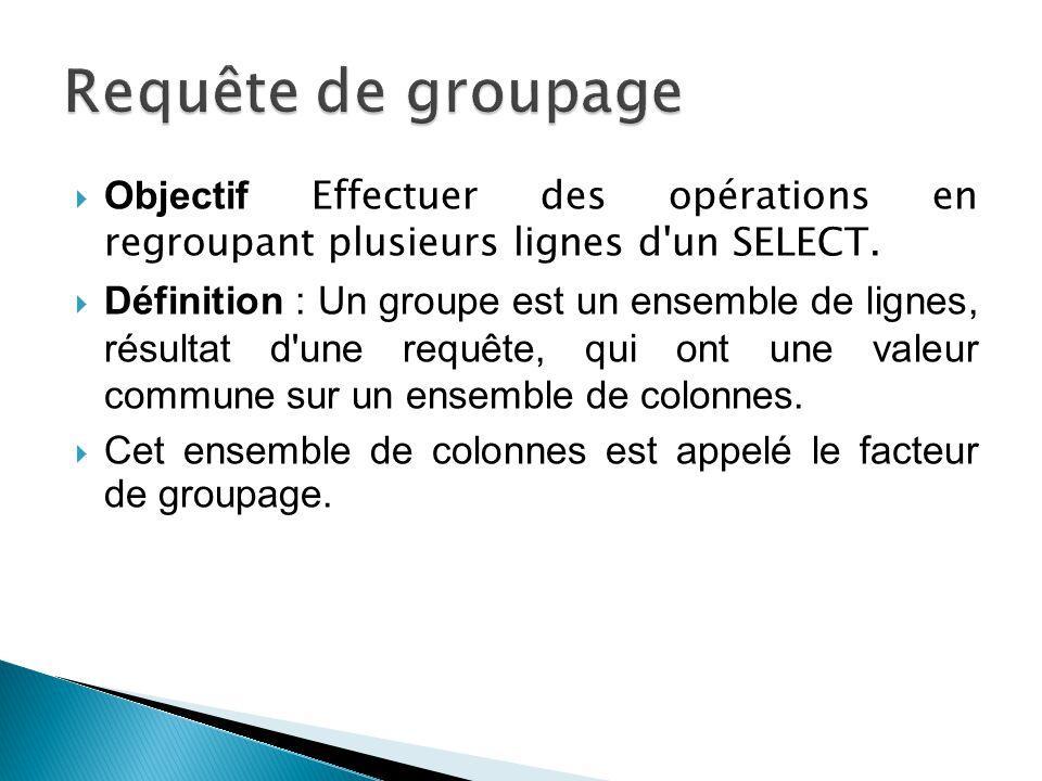 Requête de groupage Objectif Effectuer des opérations en regroupant plusieurs lignes d un SELECT.