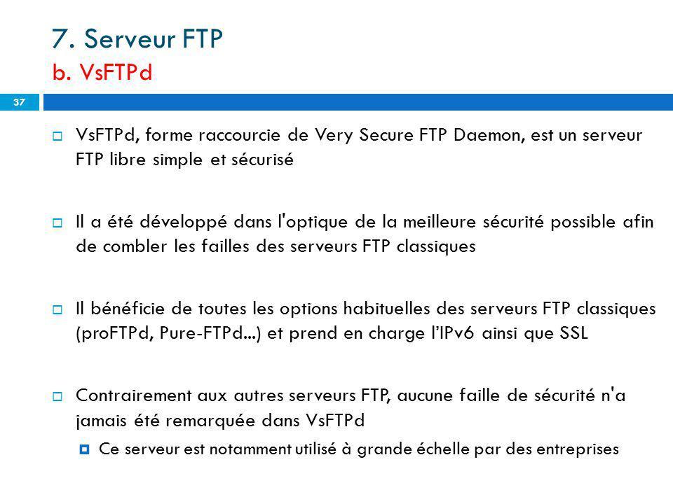 7. Serveur FTP b. VsFTPd VsFTPd, forme raccourcie de Very Secure FTP Daemon, est un serveur FTP libre simple et sécurisé.