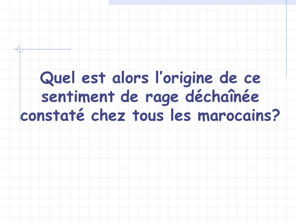 Quel est alors l'origine de ce sentiment de rage déchaînée constaté chez tous les marocains