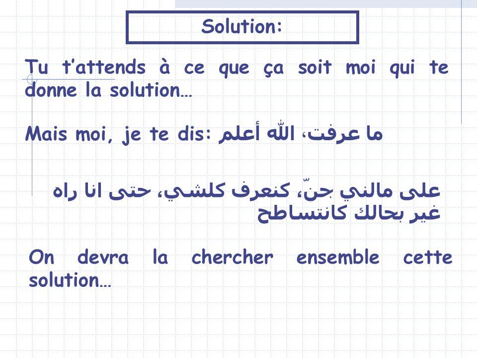Solution: Tu t'attends à ce que ça soit moi qui te donne la solution… Mais moi, je te dis: ما عرفت، الله أعلم.