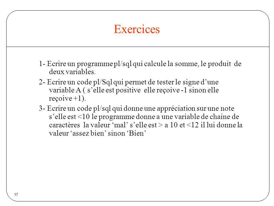 Exercices 1- Ecrire un programme pl/sql qui calcule la somme, le produit de deux variables.
