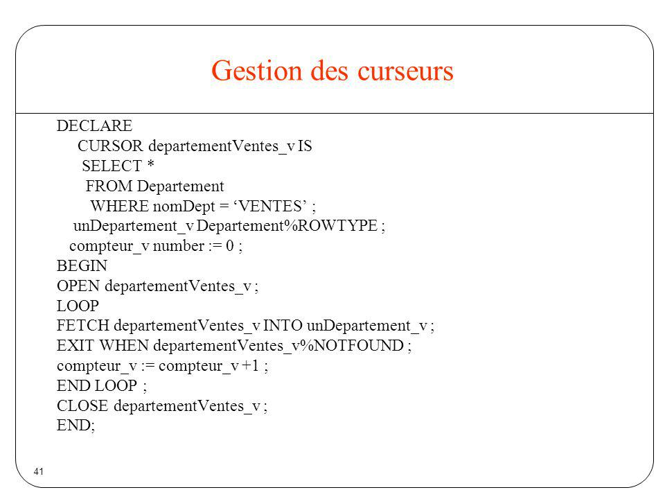 Gestion des curseurs DECLARE CURSOR departementVentes_v IS SELECT *