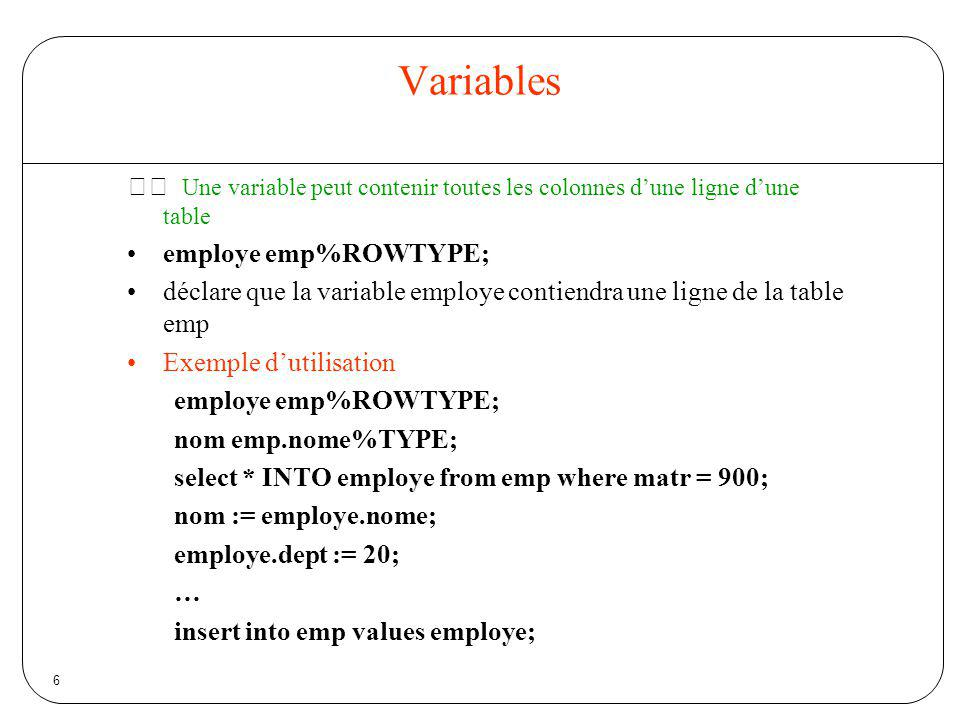 Variables  Une variable peut contenir toutes les colonnes d'une ligne d'une table. employe emp%ROWTYPE;