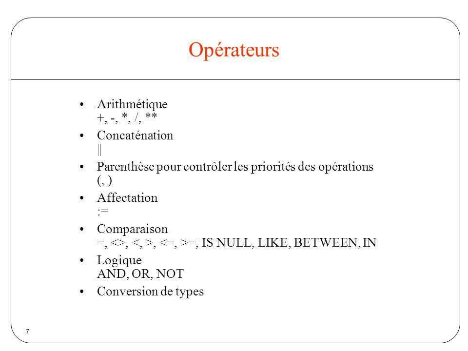 Opérateurs Arithmétique +, -, *, /, ** Concaténation ||