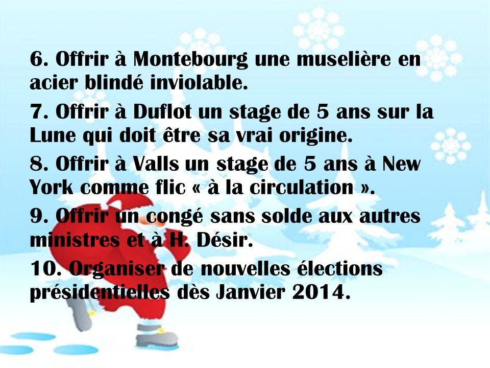 6. Offrir à Montebourg une muselière en acier blindé inviolable. 7