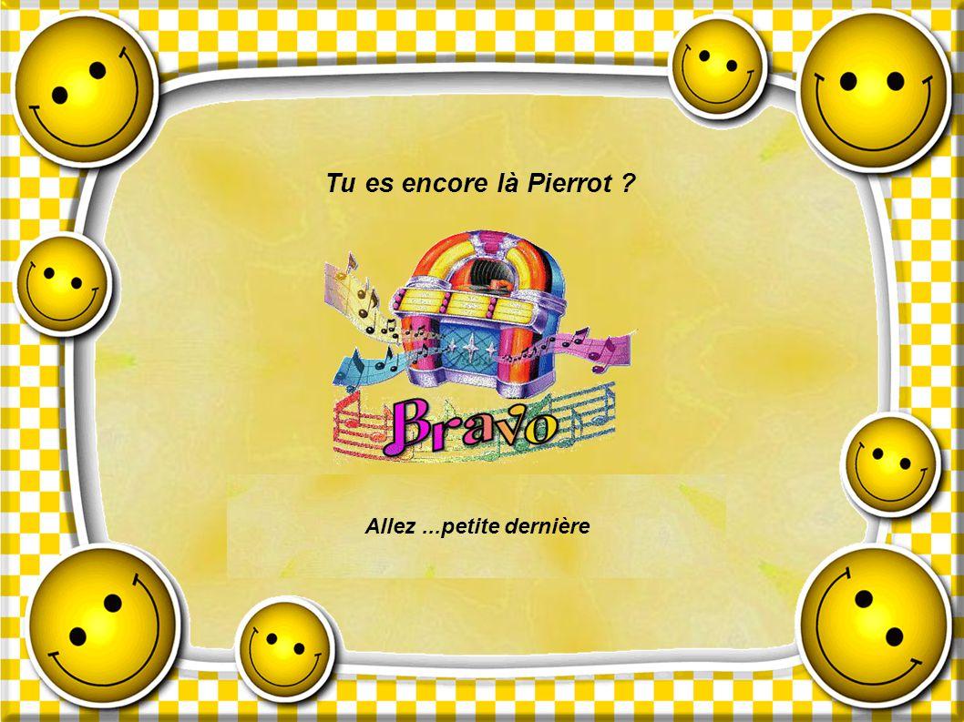Tu es encore là Pierrot Allez ...petite dernière