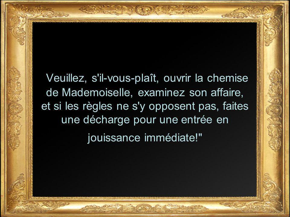 Veuillez, s il-vous-plaît, ouvrir la chemise de Mademoiselle, examinez son affaire, et si les règles ne s y opposent pas, faites une décharge pour une entrée en jouissance immédiate!