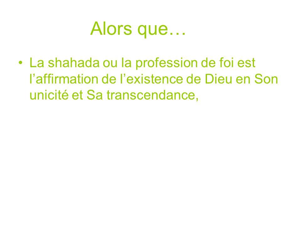 Alors que… La shahada ou la profession de foi est l'affirmation de l'existence de Dieu en Son unicité et Sa transcendance,
