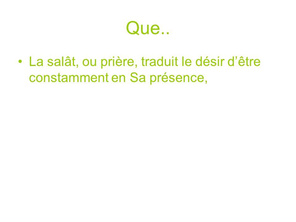Que.. La salât, ou prière, traduit le désir d'être constamment en Sa présence,