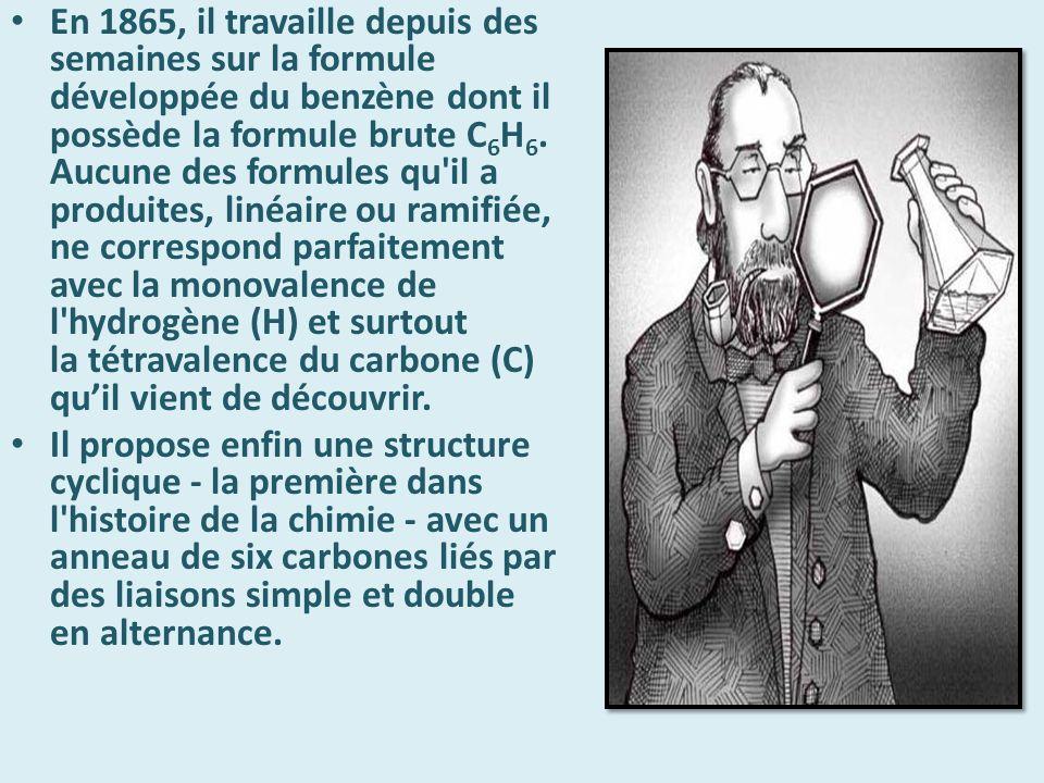En 1865, il travaille depuis des semaines sur la formule développée du benzène dont il possède la formule brute C6H6. Aucune des formules qu il a produites, linéaire ou ramifiée, ne correspond parfaitement avec la monovalence de l hydrogène (H) et surtout la tétravalence du carbone (C) qu'il vient de découvrir.