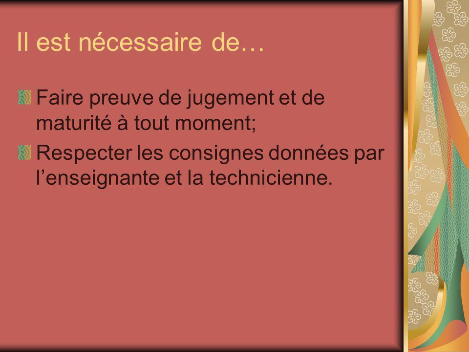 Il est nécessaire de… Faire preuve de jugement et de maturité à tout moment; Respecter les consignes données par l'enseignante et la technicienne.