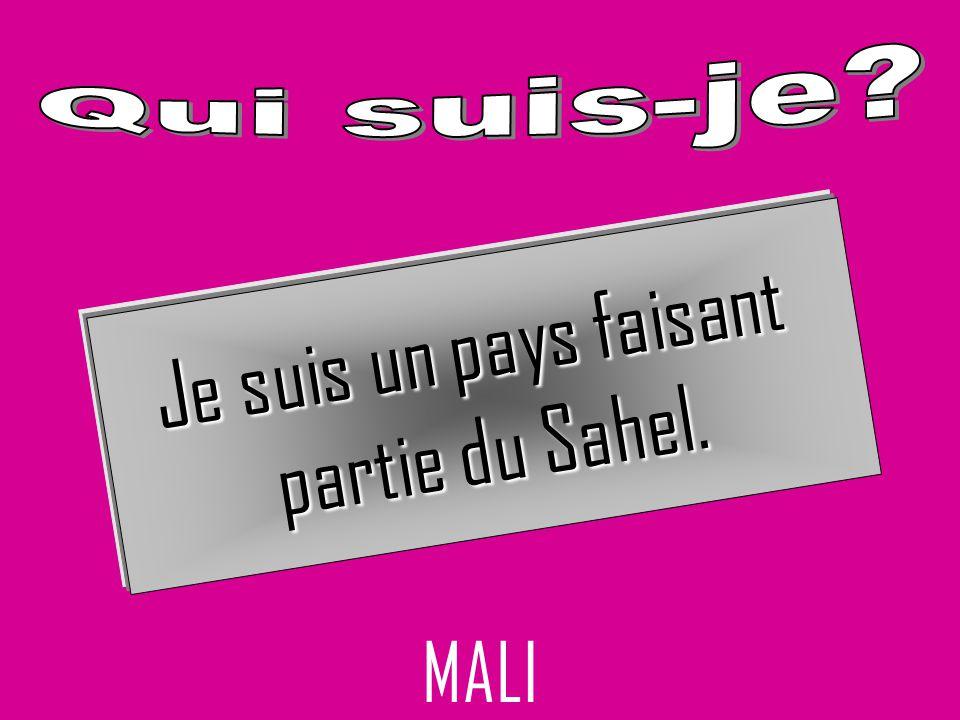 Je suis un pays faisant partie du Sahel. MALI