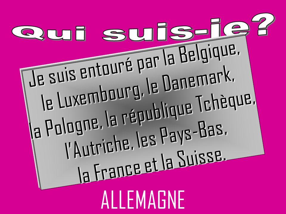 ALLEMAGNE Je suis entouré par la Belgique, le Luxembourg, le Danemark,