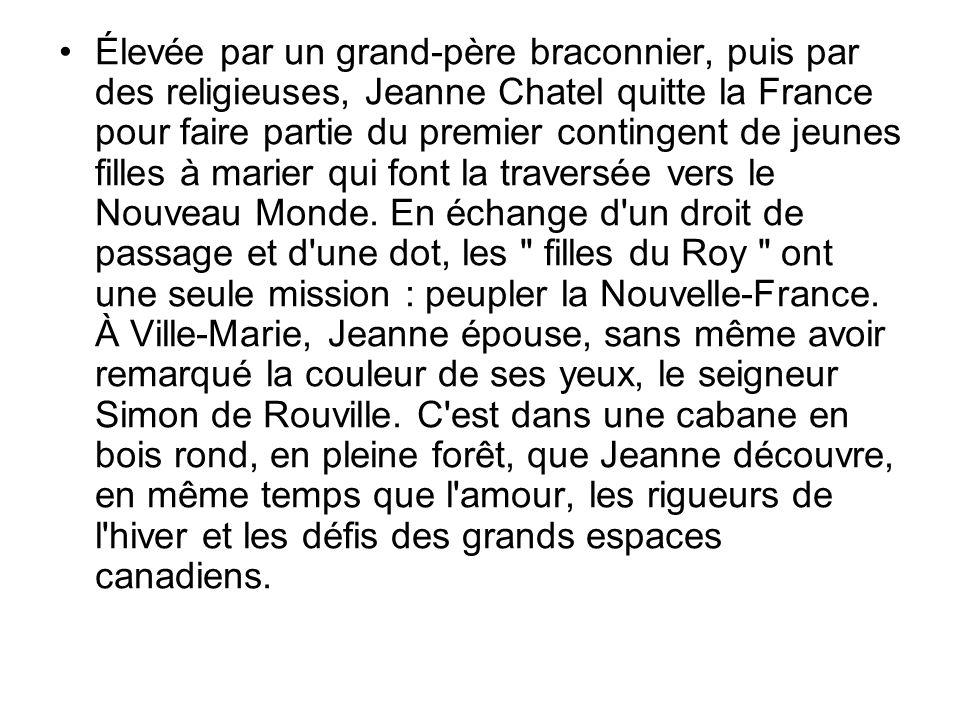 Élevée par un grand-père braconnier, puis par des religieuses, Jeanne Chatel quitte la France pour faire partie du premier contingent de jeunes filles à marier qui font la traversée vers le Nouveau Monde.