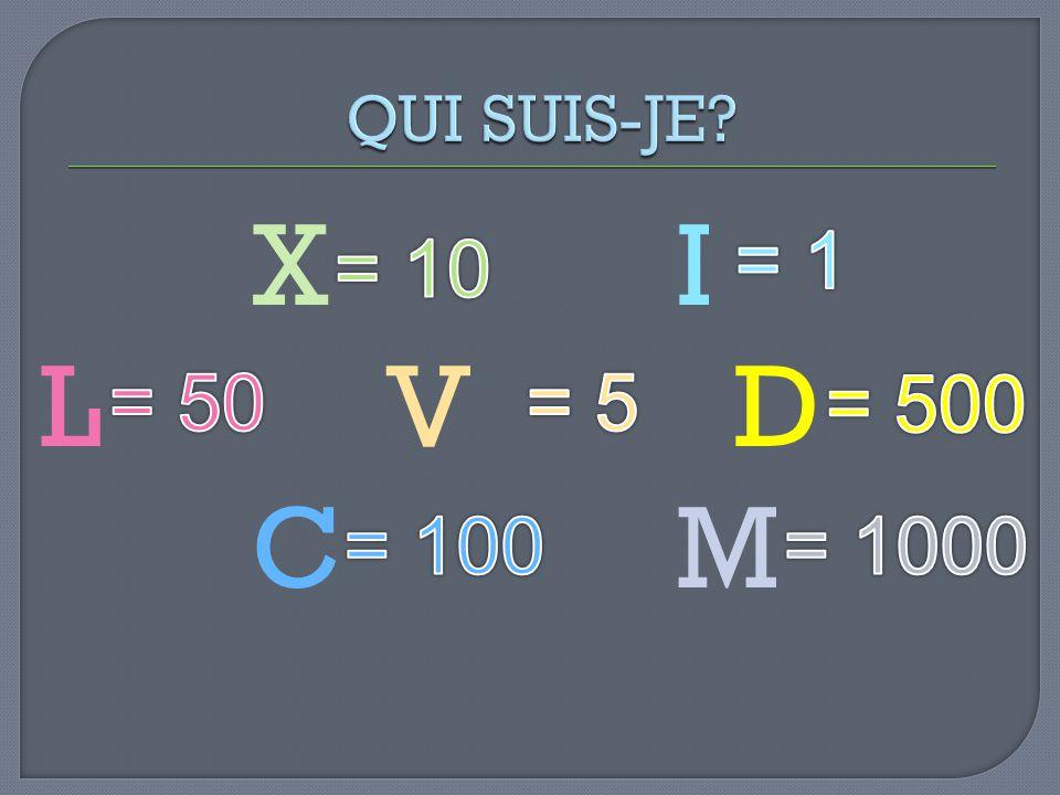 QUI SUIS-JE X I L V D C M = 1 = 10 = 50 = 5 = 500 = 100 = 1000