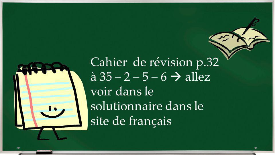 Cahier de révision p.32 à 35 – 2 – 5 – 6  allez voir dans le solutionnaire dans le site de français