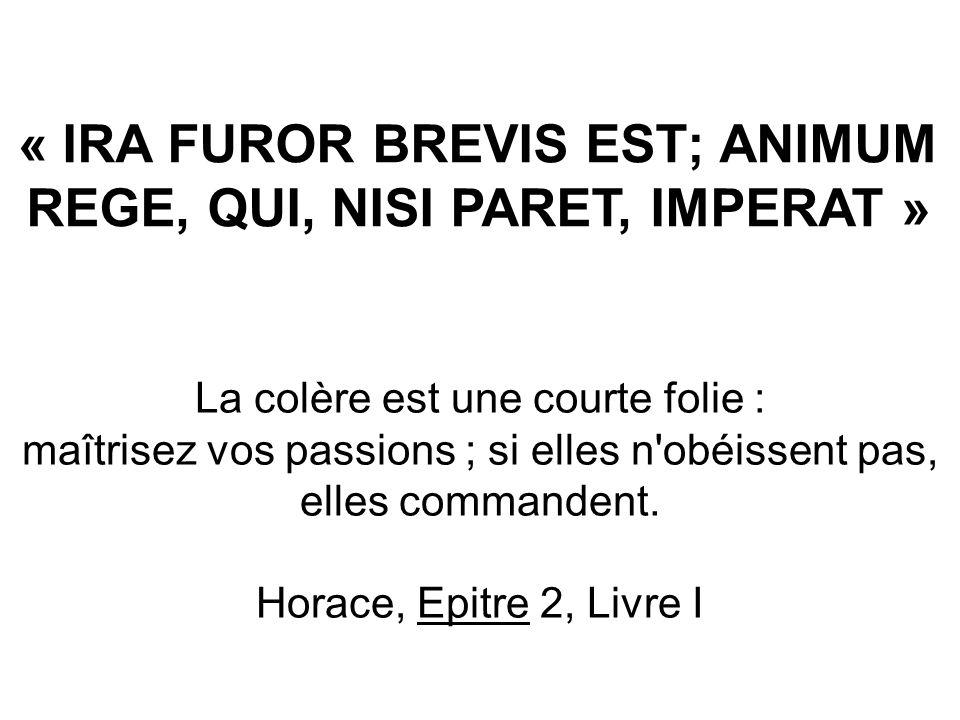 « IRA FUROR BREVIS EST; ANIMUM REGE, QUI, NISI PARET, IMPERAT »