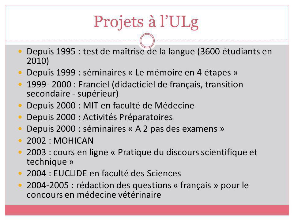 Projets à l'ULg Depuis 1995 : test de maîtrise de la langue (3600 étudiants en 2010) Depuis 1999 : séminaires « Le mémoire en 4 étapes »