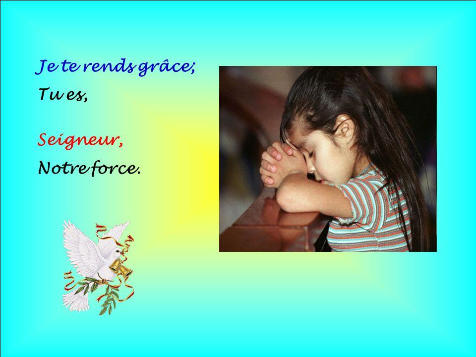 Je te rends grâce; Tu es, Seigneur, Notre force. . .