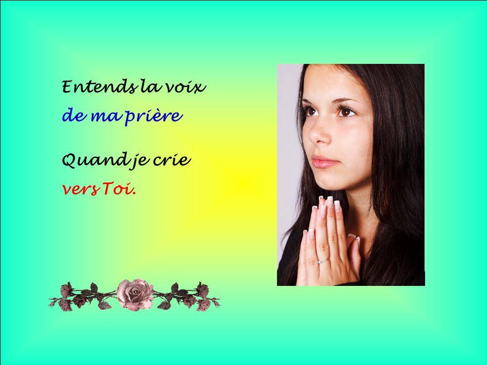 Entends la voix de ma prière Quand je crie vers Toi. . .