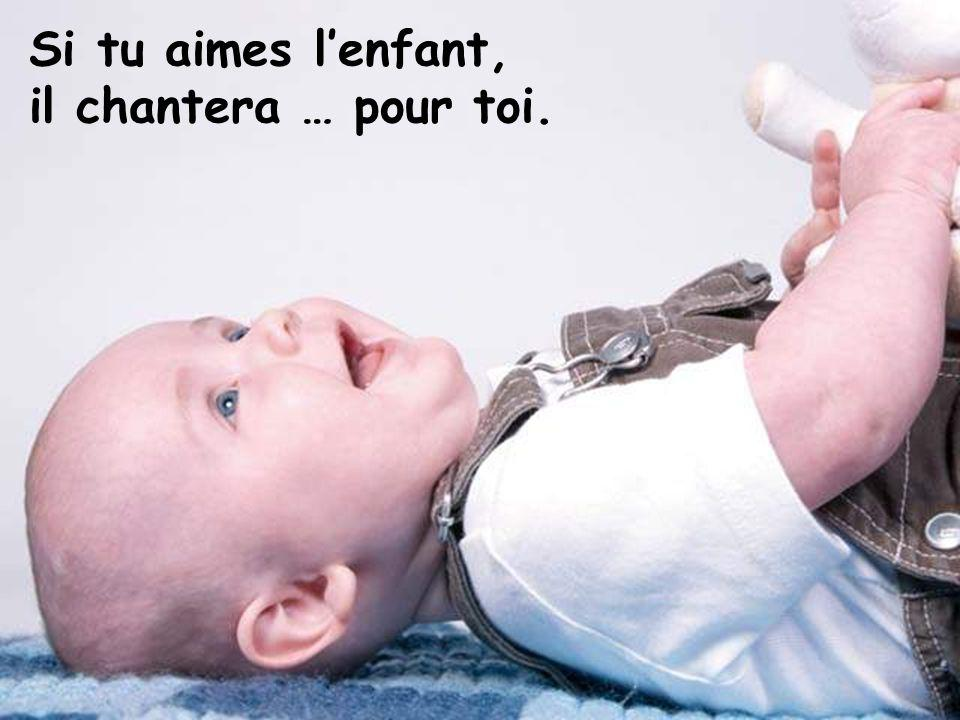Si tu aimes l'enfant, il chantera … pour toi.