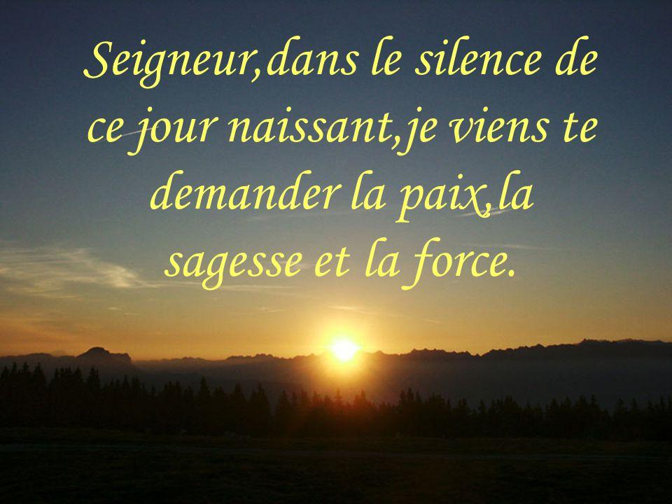Seigneur,dans le silence de ce jour naissant,je viens te demander la paix,la sagesse et la force.