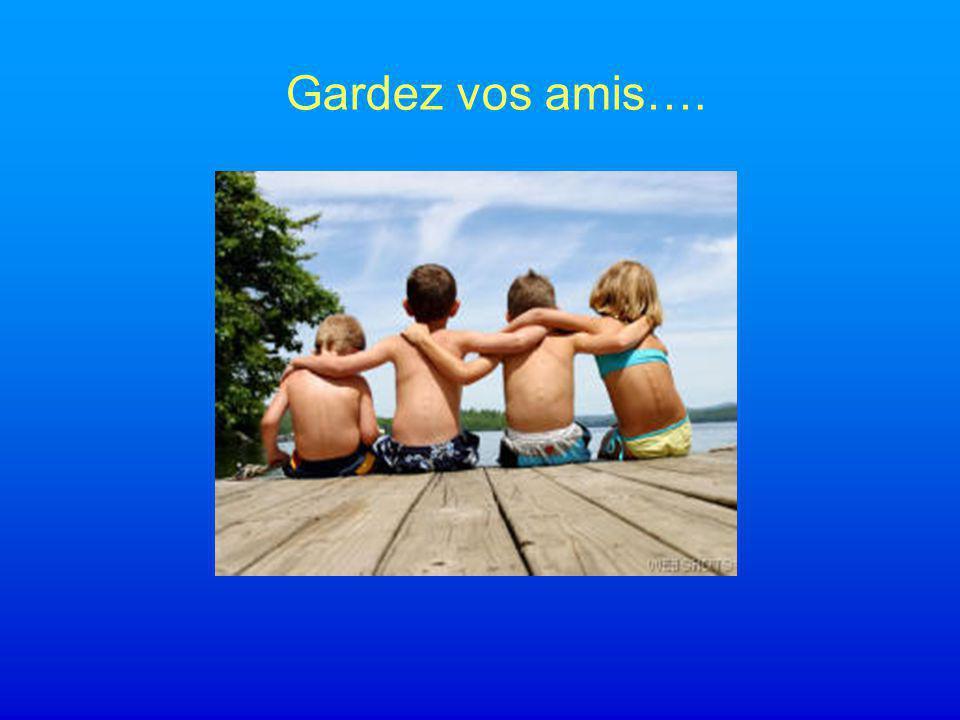 Gardez vos amis….