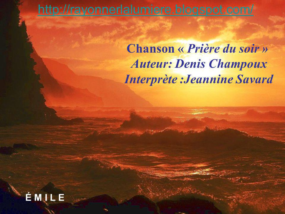 http://rayonnerlalumiere.blogspot.com/ Chanson « Prière du soir » Auteur: Denis Champoux Interprète :Jeannine Savard.