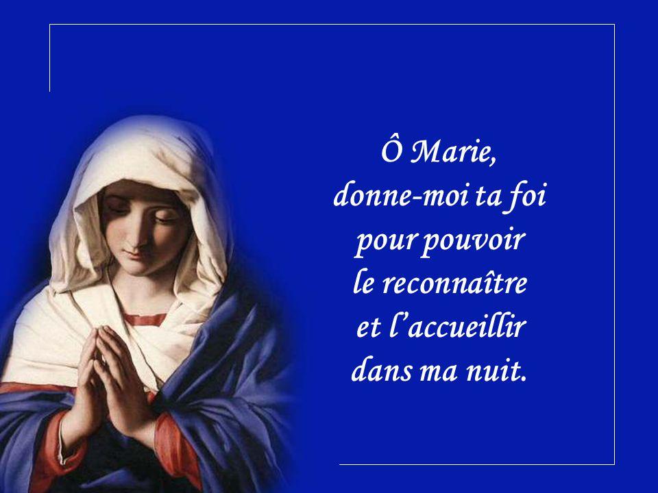 Ô Marie, donne-moi ta foi pour pouvoir le reconnaître et l'accueillir dans ma nuit.