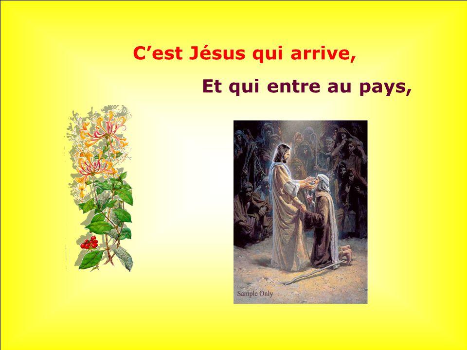 C'est Jésus qui arrive, Et qui entre au pays,