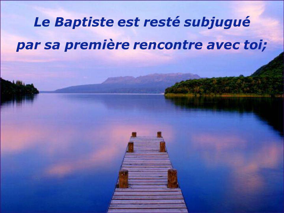 Le Baptiste est resté subjugué par sa première rencontre avec toi;