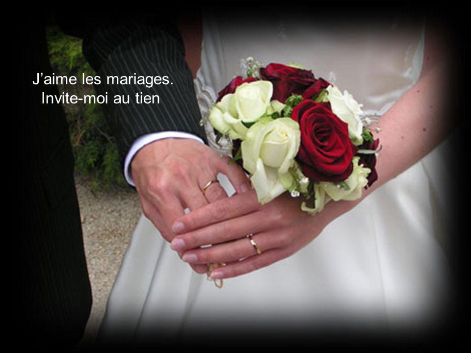 J'aime les mariages. Invite-moi au tien