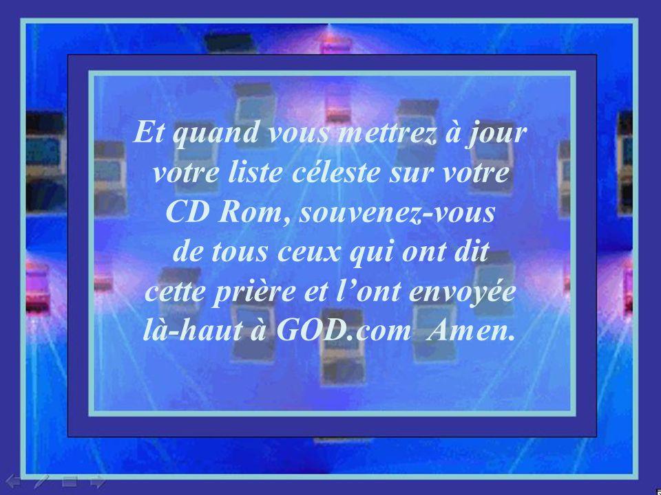 Et quand vous mettrez à jour votre liste céleste sur votre CD Rom, souvenez-vous de tous ceux qui ont dit cette prière et l'ont envoyée là-haut à GOD.com Amen.