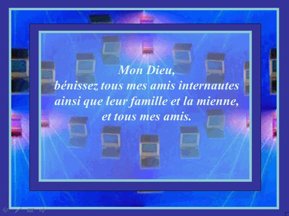 Mon Dieu, bénissez tous mes amis internautes ainsi que leur famille et la mienne, et tous mes amis.