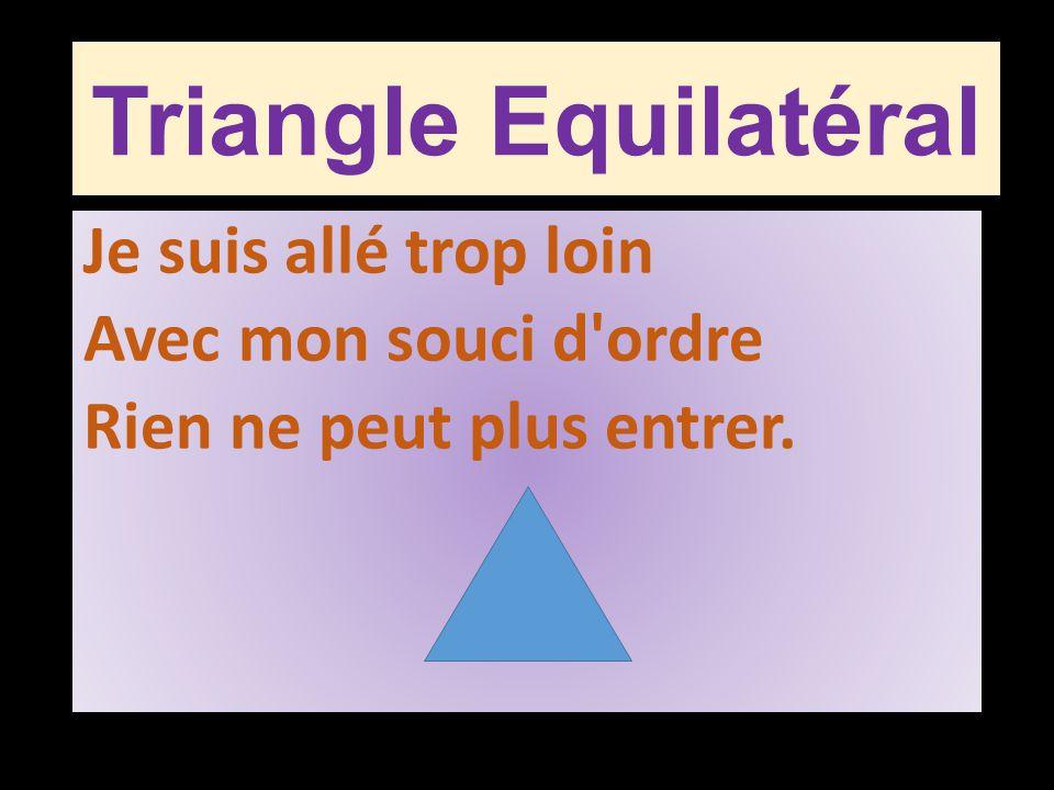 Triangle Equilatéral Je suis allé trop loin Avec mon souci d ordre Rien ne peut plus entrer.