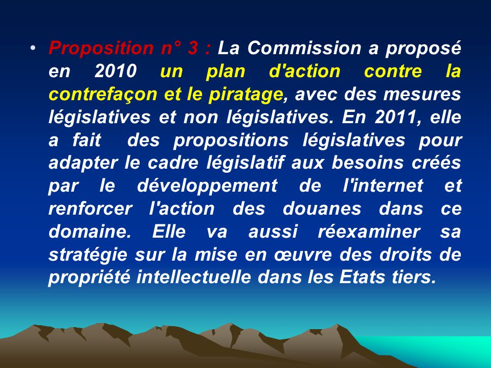 Proposition n° 3 : La Commission a proposé en 2010 un plan d action contre la contrefaçon et le piratage, avec des mesures législatives et non législatives.