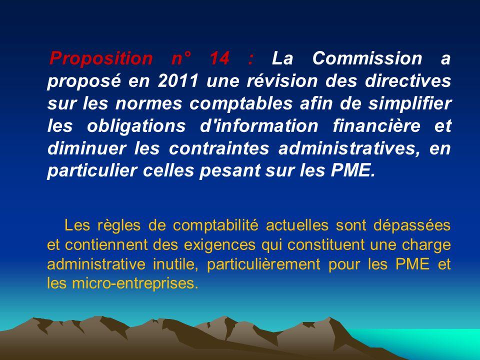 Proposition n° 14 : La Commission a proposé en 2011 une révision des directives sur les normes comptables afin de simplifier les obligations d information financière et diminuer les contraintes administratives, en particulier celles pesant sur les PME.