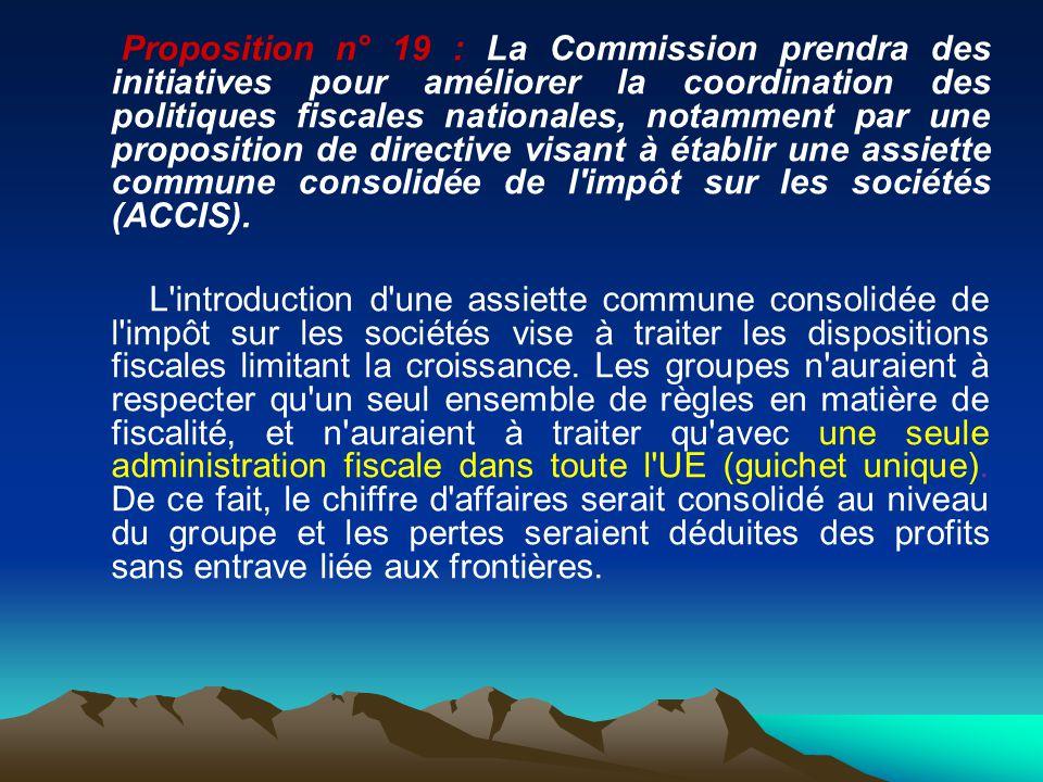 Proposition n° 19 : La Commission prendra des initiatives pour améliorer la coordination des politiques fiscales nationales, notamment par une proposition de directive visant à établir une assiette commune consolidée de l impôt sur les sociétés (ACCIS).