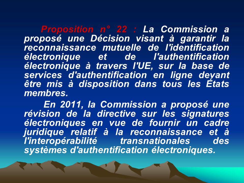 Proposition n° 22 : La Commission a proposé une Décision visant à garantir la reconnaissance mutuelle de l identification électronique et de l authentification électronique à travers l UE, sur la base de services d authentification en ligne devant être mis à disposition dans tous les États membres.