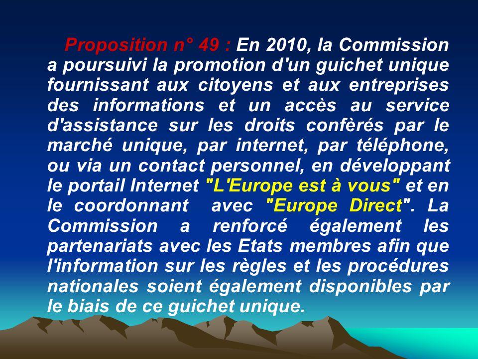Proposition n° 49 : En 2010, la Commission a poursuivi la promotion d un guichet unique fournissant aux citoyens et aux entreprises des informations et un accès au service d assistance sur les droits confèrés par le marché unique, par internet, par téléphone, ou via un contact personnel, en développant le portail Internet L Europe est à vous et en le coordonnant avec Europe Direct .