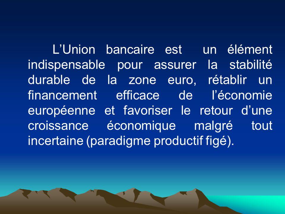 L'Union bancaire est un élément indispensable pour assurer la stabilité durable de la zone euro, rétablir un financement efficace de l'économie européenne et favoriser le retour d'une croissance économique malgré tout incertaine (paradigme productif figé).